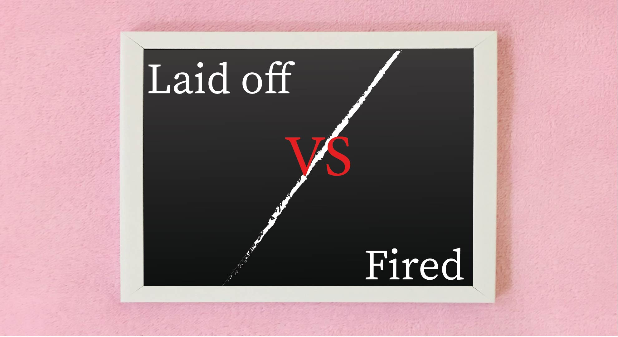 Laid Off Vs Fired What's the Difference and Why Does It Matter